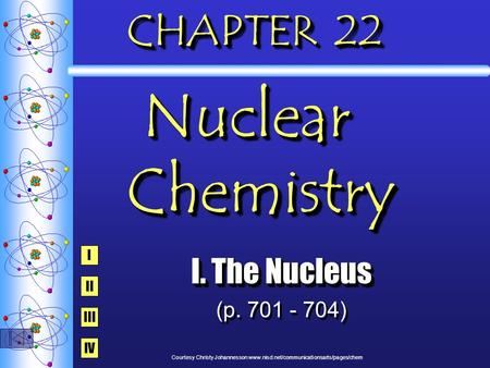 CHAPTER 22 Nuclear Chemistry I. The Nucleus (p. 701 - 704) I. The Nucleus (p. 701 - 704) I IV III II Courtesy Christy Johannesson www.nisd.net/communicationsarts/pages/chem.