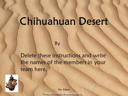 Ms. Silerio Chihuahuan Desert Delete these instructions and write the names of the members in your team here. By.