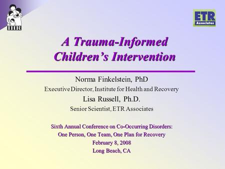 A Trauma-Informed Children's Intervention Norma Finkelstein, PhD Executive Director, Institute for Health and Recovery Lisa Russell, Ph.D. Senior Scientist,