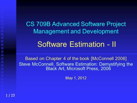 1 / 23 CS 709B Advanced Software Project Management and Development Software Estimation - II Based on Chapter 4 of the book [McConnell 2006] Steve McConnell,