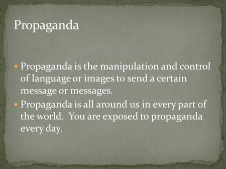 Propaganda is the manipulation and control of language or images to send a certain message or messages. Propaganda is all around us in every part of the.
