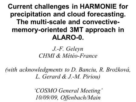 Current challenges in HARMONIE for precipitation and cloud forecasting. The multi-scale and convective- memory-oriented 3MT approach in ALARO-0. J.-F.