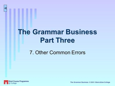 The Grammar Business © 2001 Glenrothes College The Grammar Business Part Three 7. Other Common Errors.