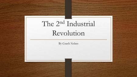 The 2 nd Industrial Revolution By Coach Nelms. The First I.R. saw the rise of The Second I.R. gave rise to steel chemicals electricity and which led to.