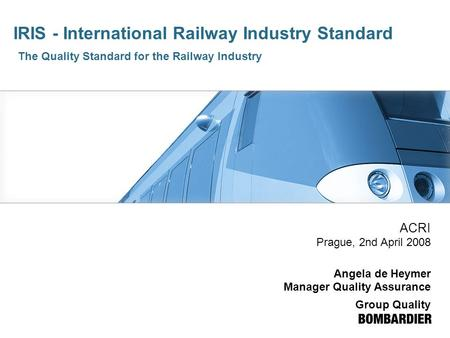 IRIS - International Railway Industry Standard The Quality Standard for the Railway Industry ACRI Prague, 2nd April 2008 Angela de Heymer Manager Quality.