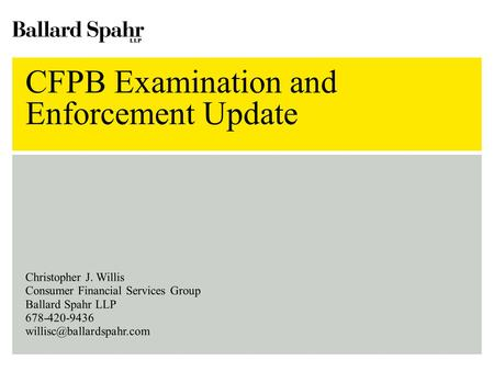 CFPB Examination and Enforcement Update Christopher J. Willis Consumer Financial Services Group Ballard Spahr LLP 678-420-9436