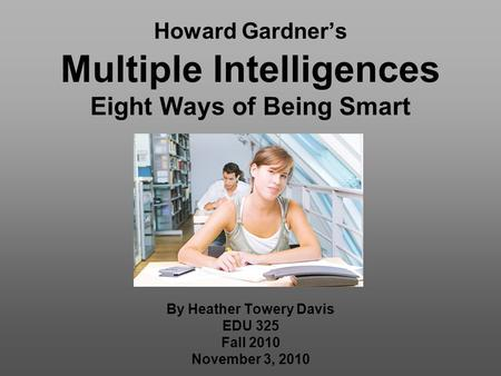 Howard Gardner's Multiple Intelligences Eight Ways of Being Smart By Heather Towery Davis EDU 325 Fall 2010 November 3, 2010.