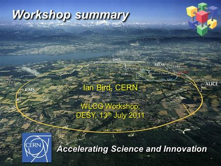 Workshop summary Ian Bird, CERN WLCG Workshop; DESY, 13 th July 2011 Accelerating Science and Innovation Accelerating Science and Innovation.