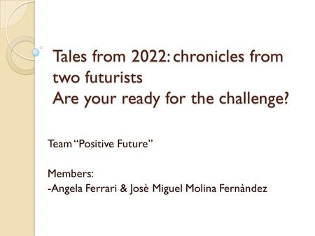 "Tales from 2022: chronicles from two futurists Are your ready for the challenge? Team ""Positive Future"" Members: -Angela Ferrari & Josè Miguel Molina Fernàndez."