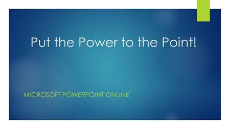 Put the Power to the Point! MICROSOFT POWERPOINT ONLINE.