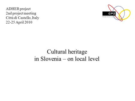 Cultural heritage in Slovenia – on local level ADHER project 2nd project meeting Città di Castello, Italy 22-25 April 2010.
