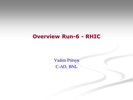 Overview Run-6 - RHIC Vadim Ptitsyn C-AD, BNL. V.Ptitsyn RHIC Spin Workshop 2006 RHIC Run-6 Timeline  1 Feb – Start of the Run-6. Start of the cooldown.