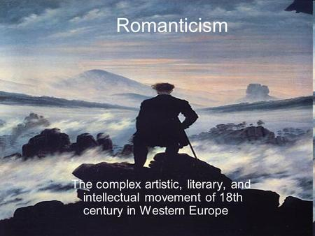 Romanticism The complex artistic, literary, and intellectual movement of 18th century in Western Europe.