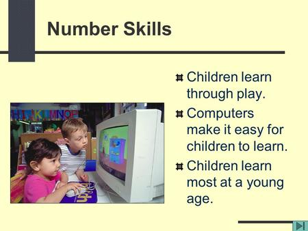 Children learn through play. Computers make it easy for children to learn. Children learn most at a young age. Number Skills.