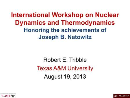 International Workshop on Nuclear Dynamics and Thermodynamics Honoring the achievements of Joseph B. Natowitz Robert E. Tribble Texas A&M University August.
