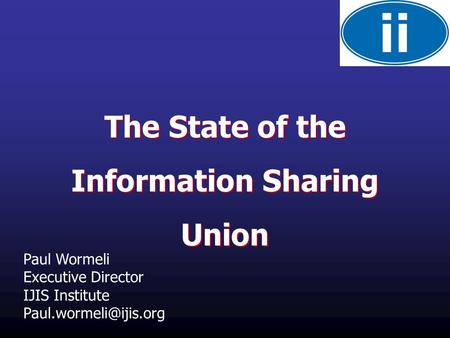 The State of the Information Sharing Union The State of the Information Sharing Union Paul Wormeli Executive Director IJIS Institute