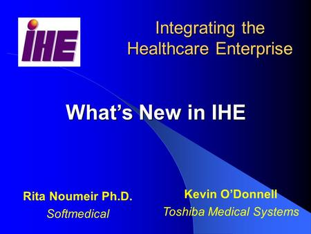 What's New in IHE Integrating the Healthcare Enterprise Kevin O'Donnell Toshiba Medical Systems Rita Noumeir Ph.D. Softmedical.