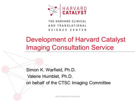 Development of Harvard Catalyst Imaging Consultation Service Simon K. Warfield, Ph.D. Valerie Humblet, Ph.D. on behalf of the CTSC Imaging Committee