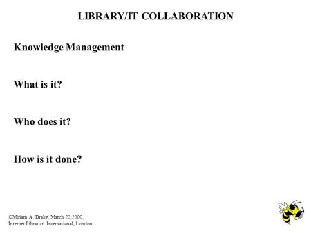 LIBRARY/IT COLLABORATION ©Miriam A. Drake, March 22,2000, Internet Librarian International, London Knowledge Management What is it? Who does it? How is.