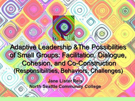 Adaptive Leadership &The Possibilities of Small Groups: Facilitation, Dialogue, Cohesion, and Co-Construction (Responsibilities, Behaviors, Challenges)