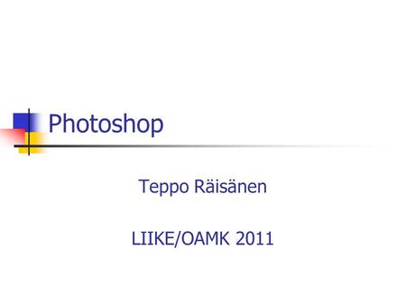 Photoshop Teppo Räisänen LIIKE/OAMK 2011. General Information Photoshop is an advanced image editing tool Web Graphics Printed material UI is based on.