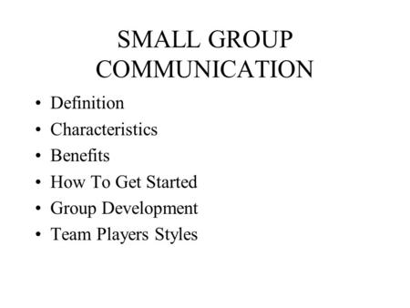SMALL GROUP COMMUNICATION Definition Characteristics Benefits How To Get Started Group Development Team Players Styles.