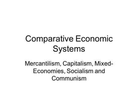 Comparative Economic Systems Mercantilism, Capitalism, Mixed- Economies, Socialism and Communism.