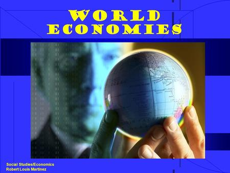 World Economies Social Studies/Economics Robert Louis Martinez.