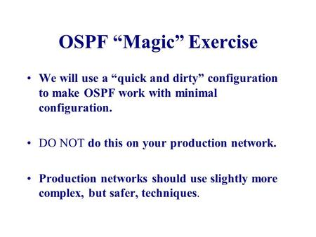 "OSPF ""Magic"" Exercise We will use a ""quick and dirty"" configuration to make OSPF work with minimal configuration. DO NOT do this on your production network."