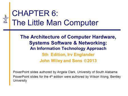 CHAPTER 6: The Little Man Computer The Architecture of Computer Hardware, Systems Software & Networking: An Information Technology Approach 5th Edition,