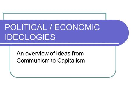 POLITICAL / ECONOMIC IDEOLOGIES An overview of ideas from Communism to Capitalism.