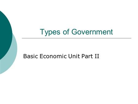 Types of Government Basic Economic Unit Part II. Types of Economic Systems.