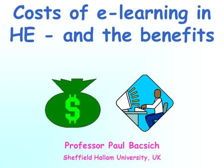 Costs of e-learning in HE - and the benefits Professor Paul Bacsich Sheffield Hallam University, UK.