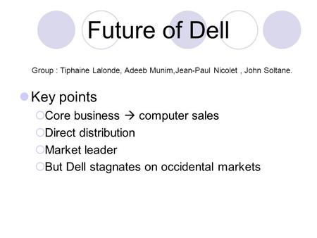 Future of Dell Key points  Core business  computer sales  Direct distribution  Market leader  But Dell stagnates on occidental markets Group : Tiphaine.
