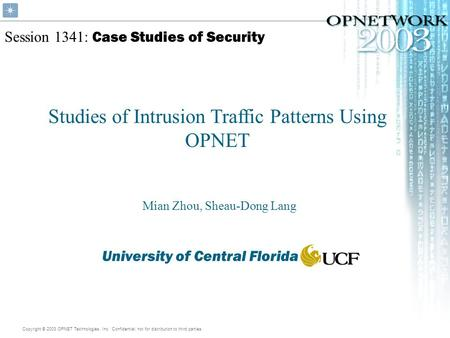 Copyright © 2003 OPNET Technologies, Inc. Confidential, not for distribution to third parties. Session 1341: Case Studies of Security Studies of Intrusion.