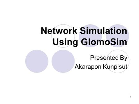 1 Network Simulation Using GlomoSim Presented By Akarapon Kunpisut.