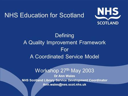 NHS Education for Scotland Defining A Quality Improvement Framework For A Coordinated Service Model Workshop 27 th May 2003 Dr Ann Wales NHS Scotland Library.