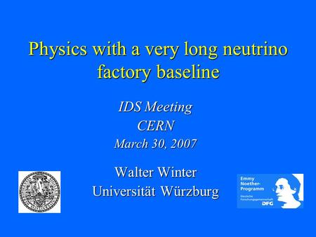 Physics with a very long neutrino factory baseline IDS Meeting CERN March 30, 2007 Walter Winter Universität Würzburg.