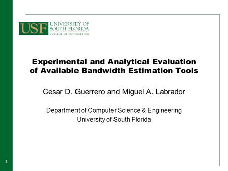 11 Experimental and Analytical Evaluation of Available Bandwidth Estimation Tools Cesar D. Guerrero and Miguel A. Labrador Department of Computer Science.