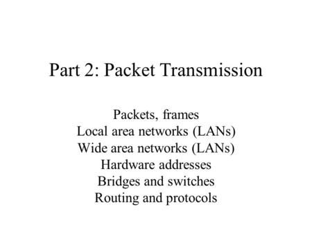 Part 2: Packet Transmission Packets, frames Local area networks (LANs) Wide area networks (LANs) Hardware addresses Bridges and switches Routing and protocols.