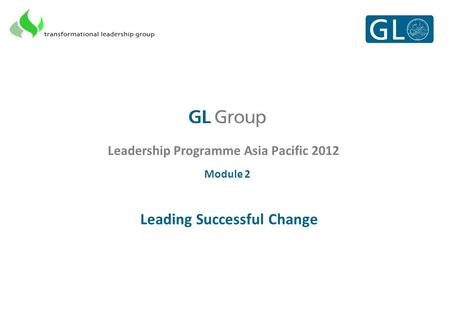 Leadership Programme Asia Pacific 2012 Module 2 Leading Successful Change.