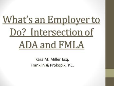 What's an Employer to Do? Intersection of ADA and FMLA Kara M. Miller Esq. Franklin & Prokopik, P.C.
