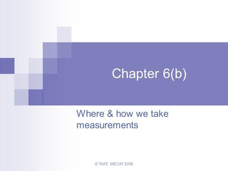 © TAFE MECAT 2008 Chapter 6(b) Where & how we take measurements.