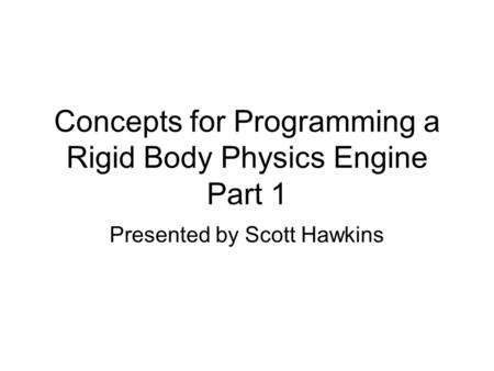 Concepts for Programming a Rigid Body Physics Engine Part 1 Presented by Scott Hawkins.