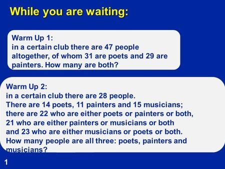 1 While you are waiting: Warm Up 1: in a certain club there are 47 people altogether, of whom 31 are poets and 29 are painters. How many are both? Warm.