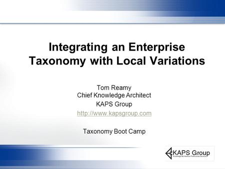 Integrating an Enterprise Taxonomy with Local Variations Tom Reamy Chief Knowledge Architect KAPS Group  Taxonomy Boot Camp.