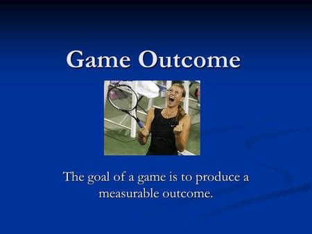 Game Outcome The goal of a game is to produce a measurable outcome.