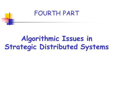 Algorithmic Issues in Strategic Distributed Systems FOURTH PART.