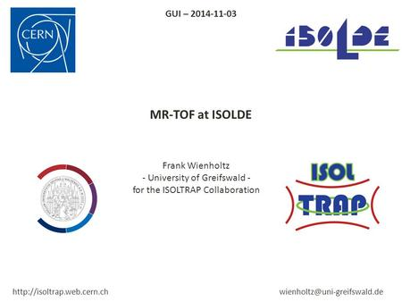 MR-TOF at ISOLDE Frank Wienholtz - University of Greifswald - for the ISOLTRAP Collaboration GUI – 2014-11-03