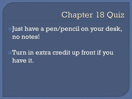  Just have a pen/pencil on your desk, no notes!  Turn in extra credit up front if you have it.